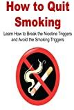 img - for How to Quit Smoking: Learn How to Break the Nicotine Triggers and Avoid the Smoking Triggers: (Stop Smoking, Smoking, Quit Smoking, Quit Nicotine, Nicotine, Smoke free, Break the Nicotine) book / textbook / text book