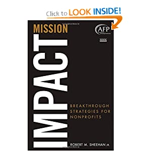 Mission Impact: Breakthrough Strategies for Nonprofits (The AFP/Wiley Fund Development Series) Robert M. Sheehan