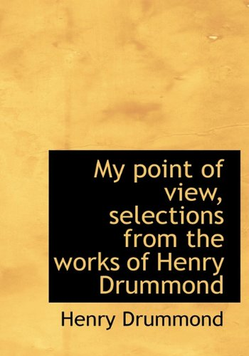 My point of view, selections from the works of Henry Drummond