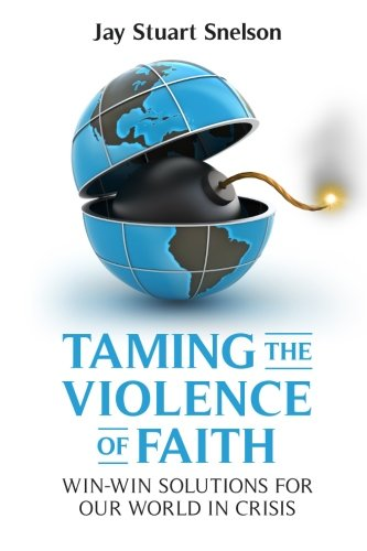 Taming the Violence of Faith: Win-Win Solutions for Our World in Crisis