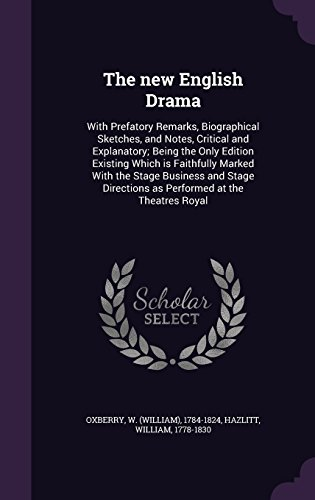 The new English Drama: With Prefatory Remarks, Biographical Sketches, and Notes, Critical and Explanatory; Being the Only Edition Existing Which is ... Directions as Performed at the Theatres Royal