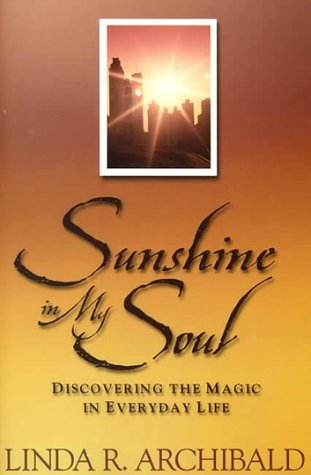 Sunshine in My Soul: Discovering the Magic in Everyday Life, Linda R. Archibald