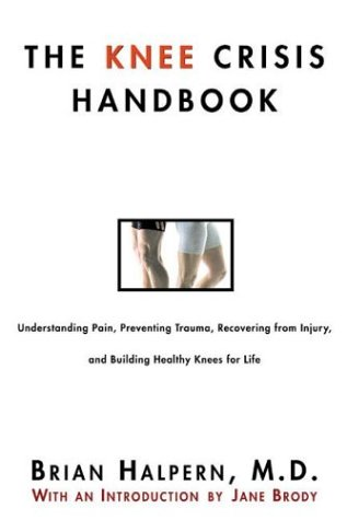 The Knee Crisis Handbook: Understanding Pain, Preventing Trauma, Recovering from Knee Injury, and Building Healthy Knees for Life, Brian Halpern
