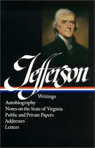Thomas Jefferson: Writings: Autobiography, A Summary View of the Rights of British America, Notes on the State of Virginia, Public Papers, Addresses, Messages, and Replies, Miscellany, Letters