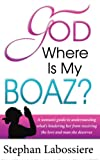 God Where Is My Boaz: A womans guide to understanding whats hindering her from receiving the love and man she deserves