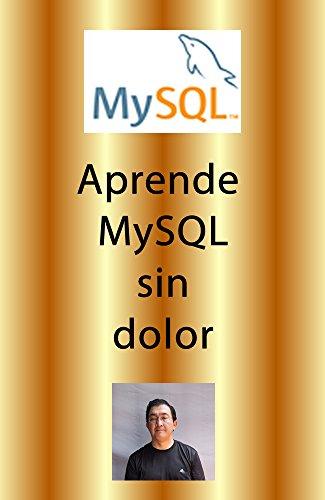 Aprende MySQL sin dolor: Aprende la magia de la base de datos más instalada en los servidores web del mundo.