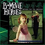B Movie Heroes Anthems For The Underdog