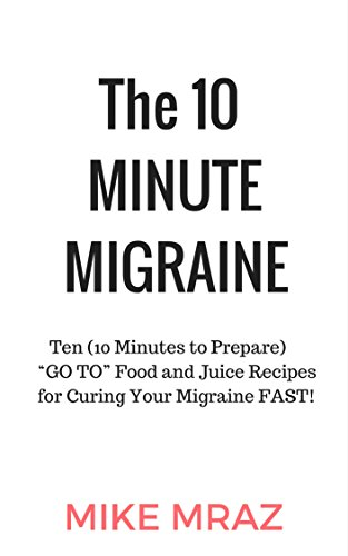 """The 10 MINUTE MIGRAINE: Ten (10 Minutes to Prepare)  """"GO TO"""" Food and Juice Recipes for Curing Your Migraine FAST! by Mike Mraz"""
