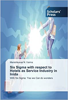 Six Sigma With Respect To Hotels As Service Industry In Inida: With Six Sigma: Yes We Can Do Wonders