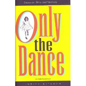 Only the Dance: Essays on Time and Memory Judith Kitchen