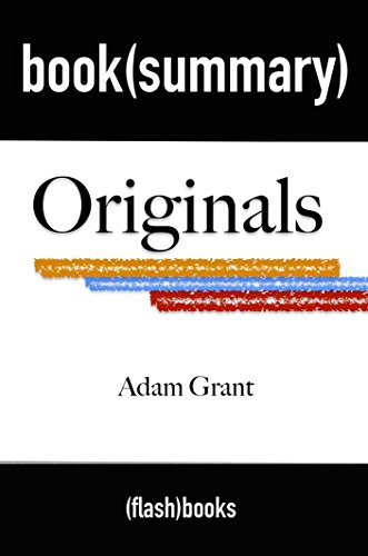 Summary and Analysis: Originals: How Non-Conformists Move the World by Adam Grant: Book Summary PDF