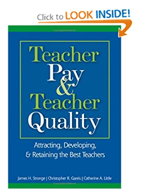 Teacher Pay and Teacher Quality: Attracting, Developing, and Retaining the Best Teachers James H. Stronge, Christopher R. Gareis and Catherine A. Little