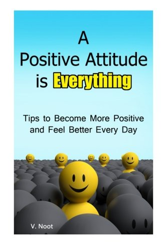 A Positive Attitude is Everything: Tips to Becoming More Positive and Feeling Better Every Day (Changing Your Attitude, Find Your Purpose, Life-Changing Attitudes, Choose Your Attitude)