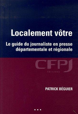 Localement vôtre : Le guide du journaliste en presse départementale et régionale