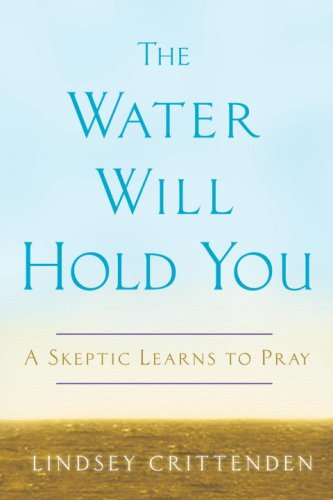 The Water Will Hold You: A Skeptic Learns to Pray, LINDSEY CRITTENDEN