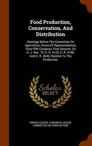 Food Production, Conservation, And Distribution: Hearings Before The Committee On Agriculture, House Of Representatives, Sixty-fifth Congress, First ... And H. R. 4630, Relative To The Production,