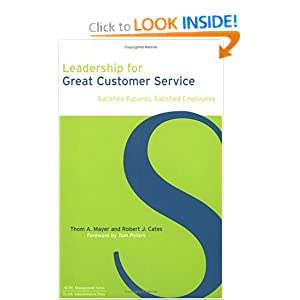 Leadership for Great Customer Service: Satisfied Patients, Satisfied Employees (ACHE Management) Thom A. Mayer and Robert J. Cates