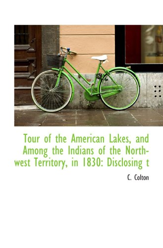 Tour of the American Lakes, and Among the Indians of the North-west Territory, in 1830: Disclosing t