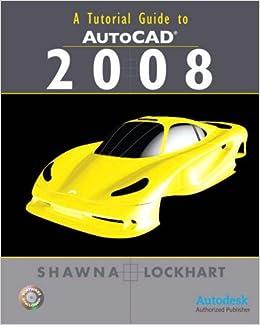 Tutorial Guide to AutoCAD 2008: Shawna D. Lockhart: 9780136127215