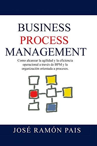 Business Process Management: Como alcanzar la agilidad y la eficiencia operacional a través de BPM y la organización orientada a procesos