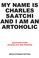 My Name is Charles Saatchi and I am an Artoholic: Questions from Journalists and Readers New Extended Edition