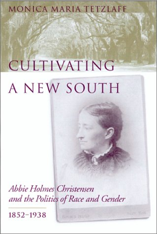 Cultivating a New South: Abbie Holmes Christensen and the Politics of Race and Gender, 1852-1938 PDF