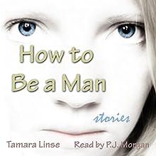 How to Be a Man (       UNABRIDGED) by Tamara Linse Narrated by P. J. Morgan