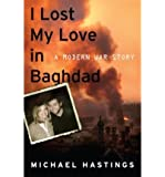 I LOST MY LOVE in Baghdad: I Lost My Love in Baghdad: A Modern War Story [Hardcover] Michael Hastings (Author)