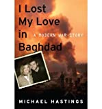 img - for I LOST MY LOVE in Baghdad: I Lost My Love in Baghdad: A Modern War Story [Hardcover] Michael Hastings (Author) book / textbook / text book