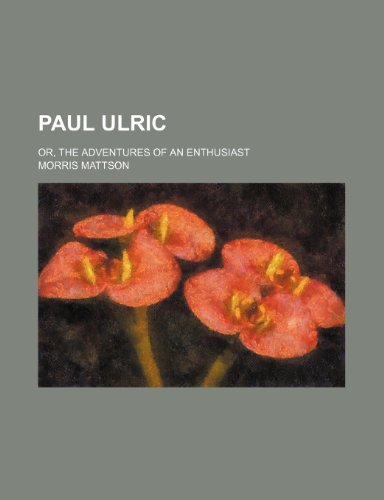 Paul Ulric (Volume 1); Or, the Adventures of an Enthusiast