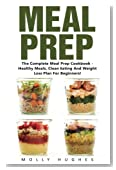 Meal Prep: The Complete Meal Prep Cookbook - Healthy Meals, Clean Eating and Weight Loss Plan for Beginners! (Meal Planning, Batch Cooking)