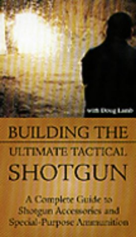 Building the Ultimate Tactical Shotgun: A Complete Guide to Shotgun Accessories and Special-Purpose Ammunition [VHS]