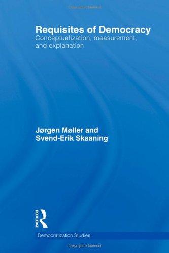 Requisites of Democracy: Conceptualization, Measurement, and Explanation (Democratization Studies)