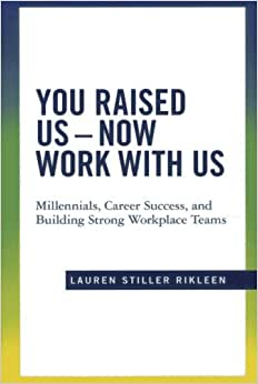 You Raised Us - Now Work With Us: Millennials, Career Success, And Building Strong Workplace Teams