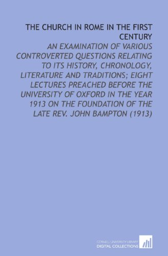 The Church in Rome in the First Century: An Examination of Various Controverted Questions Relating to Its History, Chronology, Literature and ... of the Late Rev. John Bampton (1913)