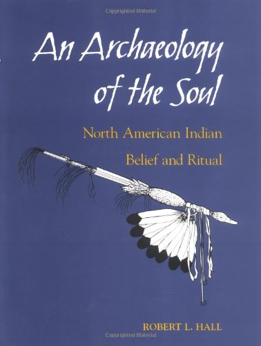 An Archaeology of the Soul: NORTH AMERICAN INDIAN BELIEF AND RITUAL