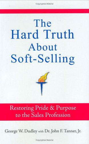 Book: The Hard Truth About Soft-Selling - Restoring Pride & Purpose to the Sales Profession by George W. Dudley, John F. Tanner