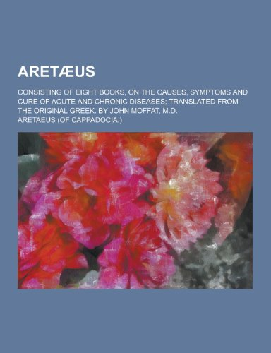 Aretaeus; Consisting of Eight Books, on the Causes, Symptoms and Cure of Acute and Chronic Diseases; Translated from the Original Greek. by John Moffa