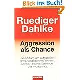 Aggression als Chance: Be-Deutung und Aufgabe von Krankheitsbildern wie Infektion, Allergie, Rheuma, Schmerzen...