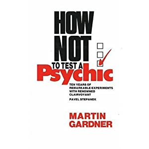 How Not to Test a Psychic: Ten Years of Remarkable Experiments with Renowned Clairvoyant Pavel Stepanek