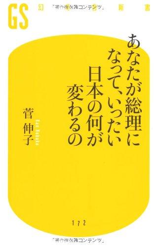 あなたが総理になって、いったい日本の何が変わるの (幻冬舎新書)
