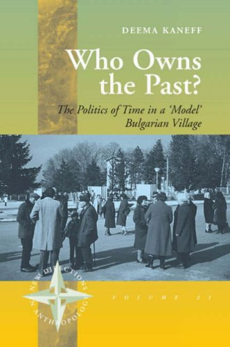 Who Owns the Past: The Politics of Time in a 'Model' Bulgarian Village (New Directions in Anthropology)
