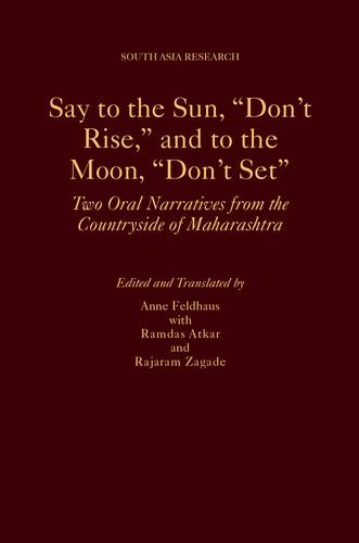 Say to the Sun, Don't Rise, and to the Moon, Don't Set: Two Oral Narratives from the Countryside of Maharashtra (South Asia Research)