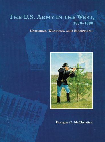 The U.S. Army in the West, 1870-1880: Uniforms, Weapons, and Equipment
