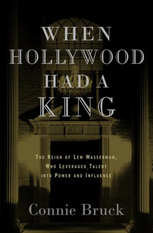 When Hollywood Had a King: The Reign of Lew Wasserman, Who Leveraged Talent into Power and Influence, Bruck,Connie