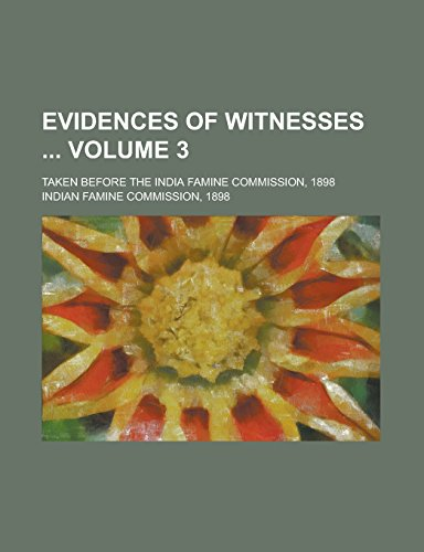 Evidences of Witnesses; Taken Before the India Famine Commission, 1898 Volume 3