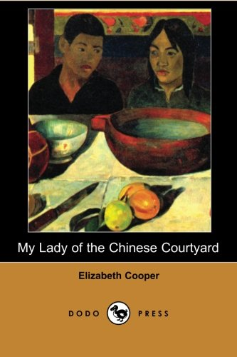 My Lady of the Chinese Courtyard (Dodo Press): Work Concerning Chinese Culture Focused Especially On The Lives Of Women.