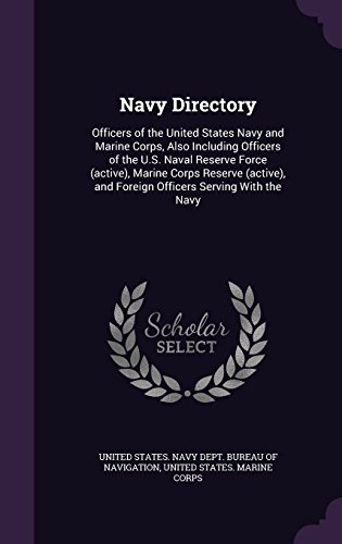 Navy Directory: Officers of the United States Navy and Marine Corps, Also Including Officers of the U.S. Naval Reserve Force (active), Marine Corps ... and Foreign Officers Serving With the Navy