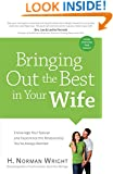 Bringing Out the Best in Your Wife: Encourage Your Spouse and Experience the Relationship You've Always Wanted