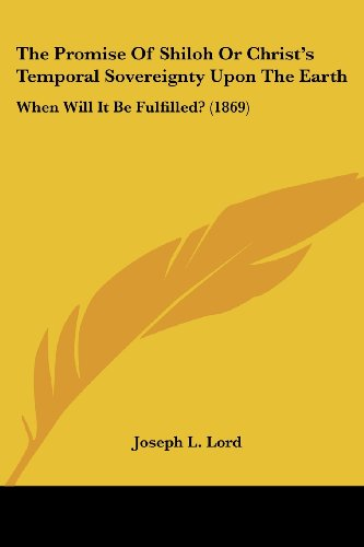 The Promise of Shiloh or Christ's Temporal Sovereignty Upon the Earth: When Will It Be Fulfilled? (1869)